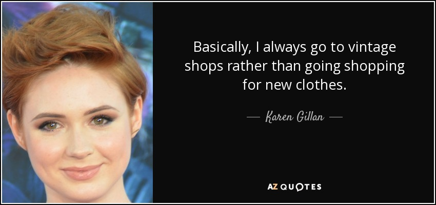 Basically, I always go to vintage shops rather than going shopping for new clothes. - Karen Gillan