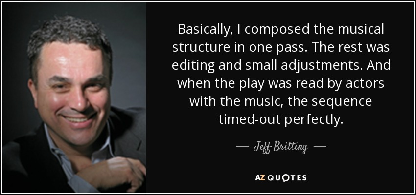 Basically, I composed the musical structure in one pass. The rest was editing and small adjustments. And when the play was read by actors with the music, the sequence timed-out perfectly. - Jeff Britting