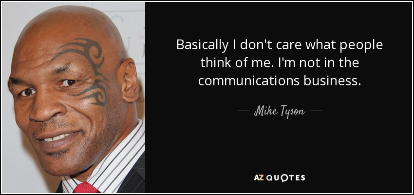 Basically I don't care what people think of me. I'm not in the communications business. - Mike Tyson