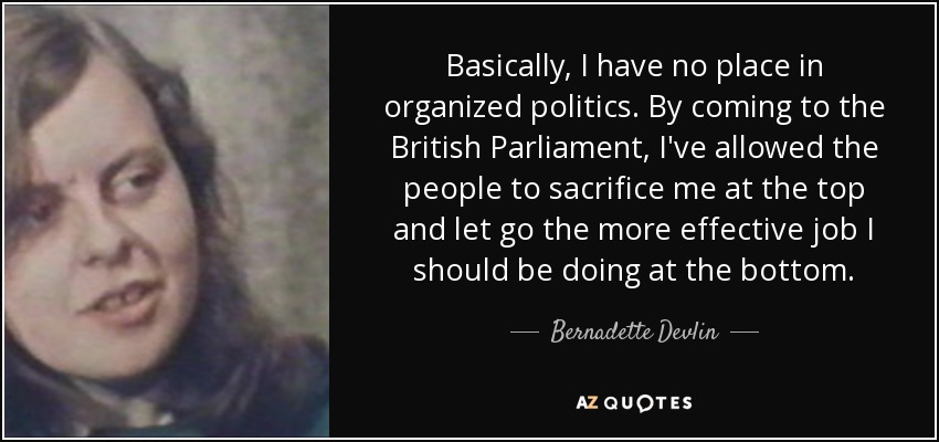 Basically, I have no place in organized politics. By coming to the British Parliament, I've allowed the people to sacrifice me at the top and let go the more effective job I should be doing at the bottom. - Bernadette Devlin