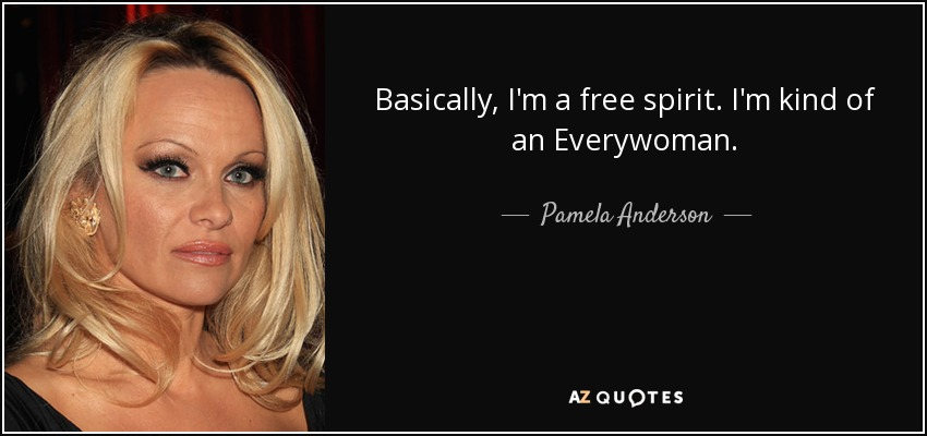 Basically, I'm a free spirit. I'm kind of an Everywoman. - Pamela Anderson