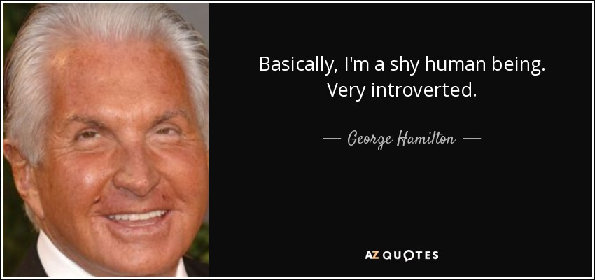 Basically, I'm a shy human being. Very introverted. - George Hamilton