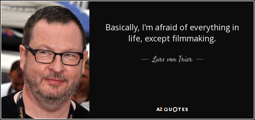 Basically, I'm afraid of everything in life, except filmmaking. - Lars von Trier