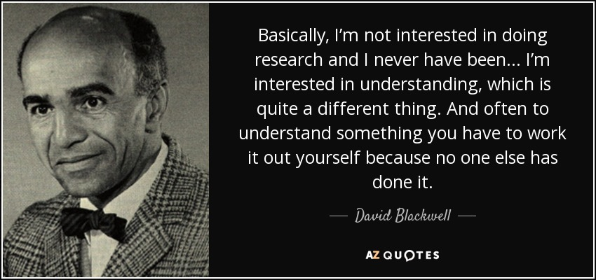 Basically, I'm not interested in doing research and I never have been... I'm interested in understanding, which is quite a different thing. And often to understand something you have to work it out yourself because no one else has done it. - David Blackwell