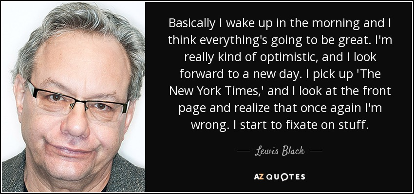 Basically I wake up in the morning and I think everything's going to be great. I'm really kind of optimistic, and I look forward to a new day. I pick up 'The New York Times,' and I look at the front page and realize that once again I'm wrong. I start to fixate on stuff. - Lewis Black