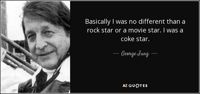 Basically I was no different than a rock star or a movie star. I was a coke star. - George Jung
