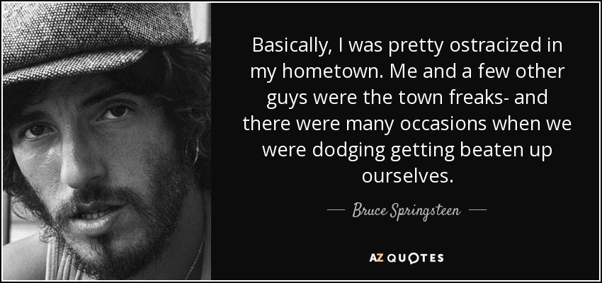 Basically, I was pretty ostracized in my hometown. Me and a few other guys were the town freaks- and there were many occasions when we were dodging getting beaten up ourselves. - Bruce Springsteen