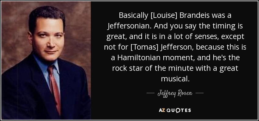 Basically [Louise] Brandeis was a Jeffersonian. And you say the timing is great, and it is in a lot of senses, except not for [Tomas] Jefferson, because this is a Hamiltonian moment, and he's the rock star of the minute with a great musical. - Jeffrey Rosen