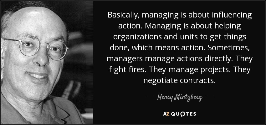 Basically, managing is about influencing action. Managing is about helping organizations and units to get things done, which means action. Sometimes, managers manage actions directly. They fight fires. They manage projects. They negotiate contracts. - Henry Mintzberg