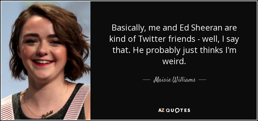 Basically, me and Ed Sheeran are kind of Twitter friends - well, I say that. He probably just thinks I'm weird. - Maisie Williams