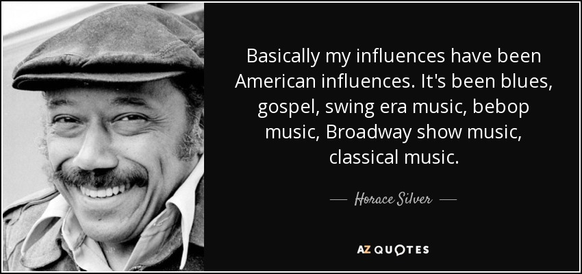 Basically my influences have been American influences. It's been blues, gospel, swing era music, bebop music, Broadway show music, classical music. - Horace Silver