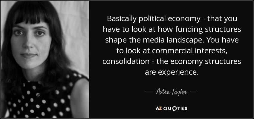 Basically political economy - that you have to look at how funding structures shape the media landscape. You have to look at commercial interests, consolidation - the economy structures are experience. - Astra Taylor