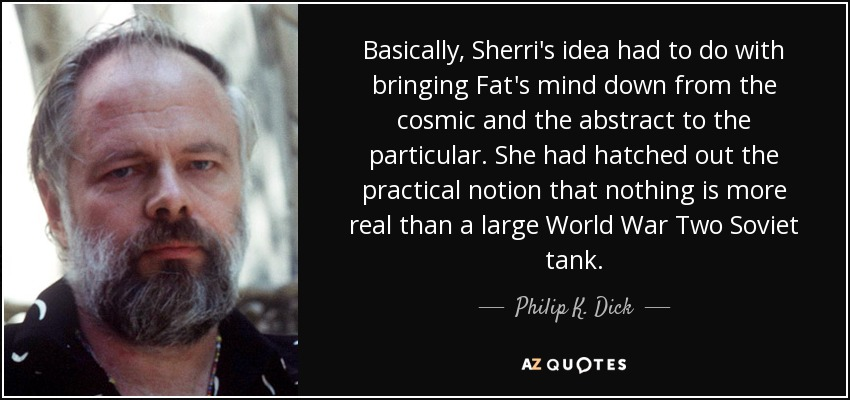 Basically, Sherri's idea had to do with bringing Fat's mind down from the cosmic and the abstract to the particular. She had hatched out the practical notion that nothing is more real than a large World War Two Soviet tank. - Philip K. Dick