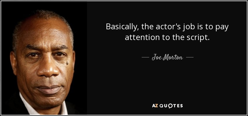 Basically, the actor's job is to pay attention to the script. - Joe Morton