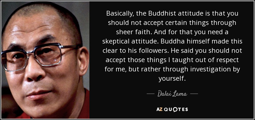 Basically, the Buddhist attitude is that you should not accept certain things through sheer faith. And for that you need a skeptical attitude. Buddha himself made this clear to his followers. He said you should not accept those things I taught out of respect for me, but rather through investigation by yourself. - Dalai Lama