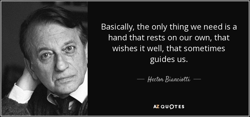Basically, the only thing we need is a hand that rests on our own, that wishes it well, that sometimes guides us. - Hector Bianciotti
