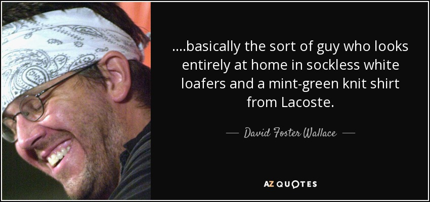 ....basically the sort of guy who looks entirely at home in sockless white loafers and a mint-green knit shirt from Lacoste. - David Foster Wallace