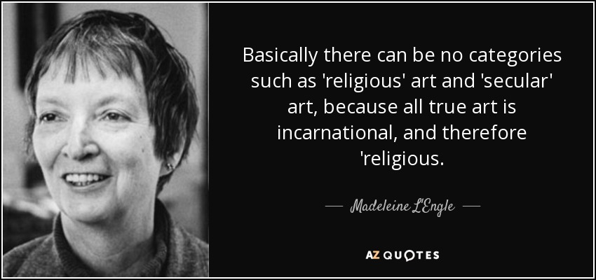 Basically there can be no categories such as 'religious' art and 'secular' art, because all true art is incarnational, and therefore 'religious. - Madeleine L'Engle