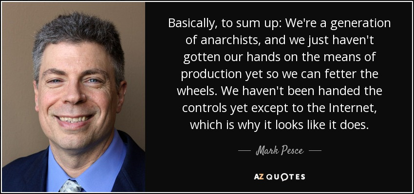 Basically, to sum up: We're a generation of anarchists, and we just haven't gotten our hands on the means of production yet so we can fetter the wheels. We haven't been handed the controls yet except to the Internet, which is why it looks like it does. - Mark Pesce