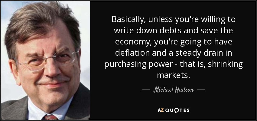 Basically, unless you're willing to write down debts and save the economy, you're going to have deflation and a steady drain in purchasing power - that is, shrinking markets. - Michael Hudson