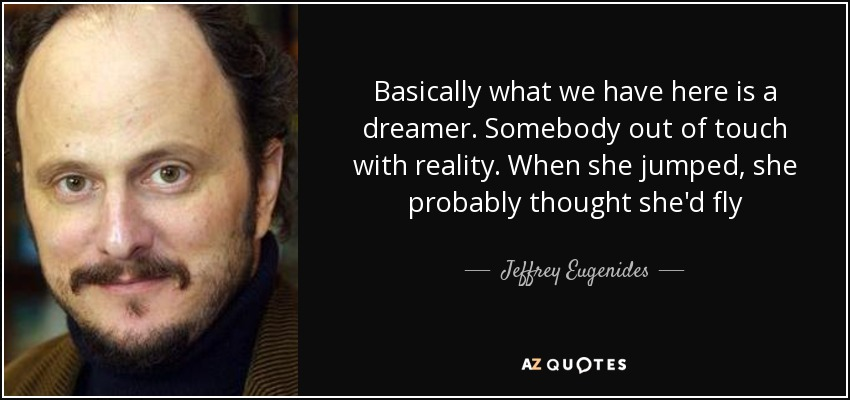 Basically what we have here is a dreamer. Somebody out of touch with reality. When she jumped, she probably thought she'd fly - Jeffrey Eugenides