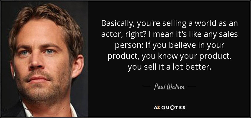 Basically, you're selling a world as an actor, right? I mean it's like any sales person: if you believe in your product, you know your product, you sell it a lot better. - Paul Walker
