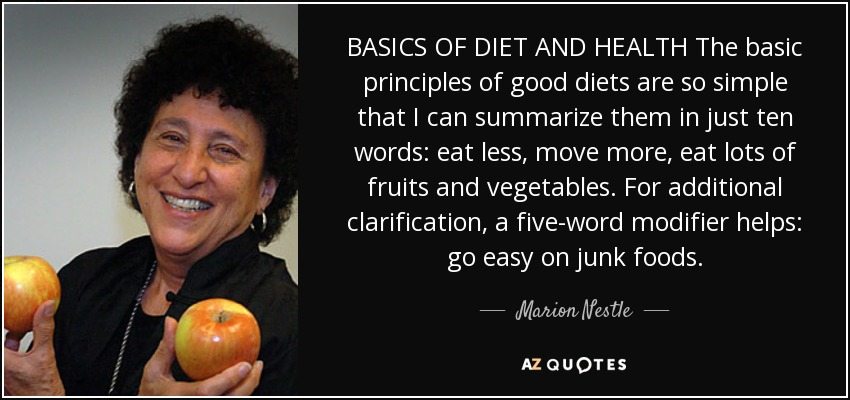 BASICS OF DIET AND HEALTH The basic principles of good diets are so simple that I can summarize them in just ten words: eat less, move more, eat lots of fruits and vegetables. For additional clarification, a five-word modifier helps: go easy on junk foods. - Marion Nestle