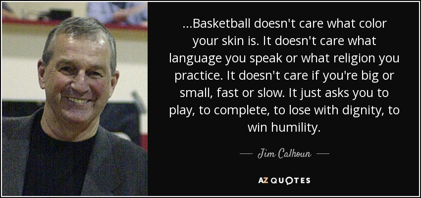 ...Basketball doesn't care what color your skin is. It doesn't care what language you speak or what religion you practice. It doesn't care if you're big or small, fast or slow. It just asks you to play, to complete, to lose with dignity, to win humility. - Jim Calhoun