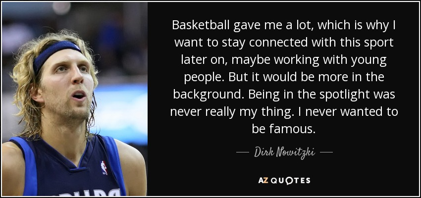 Basketball gave me a lot, which is why I want to stay connected with this sport later on, maybe working with young people. But it would be more in the background. Being in the spotlight was never really my thing. I never wanted to be famous. - Dirk Nowitzki