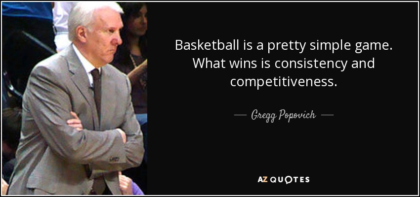 Basketball is a pretty simple game. What wins is consistency and competitiveness. - Gregg Popovich