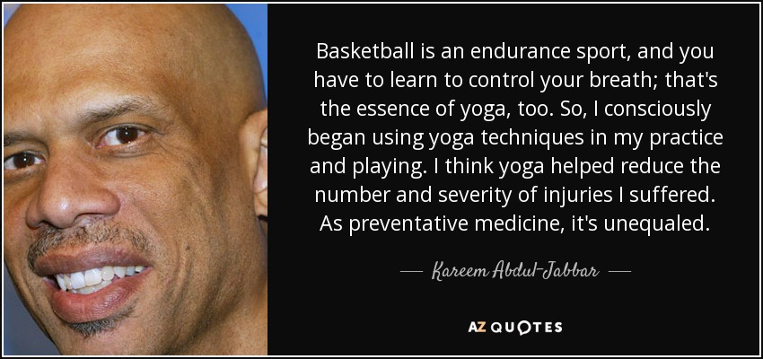 Basketball is an endurance sport, and you have to learn to control your breath; that's the essence of yoga, too. So, I consciously began using yoga techniques in my practice and playing. I think yoga helped reduce the number and severity of injuries I suffered. As preventative medicine, it's unequaled. - Kareem Abdul-Jabbar