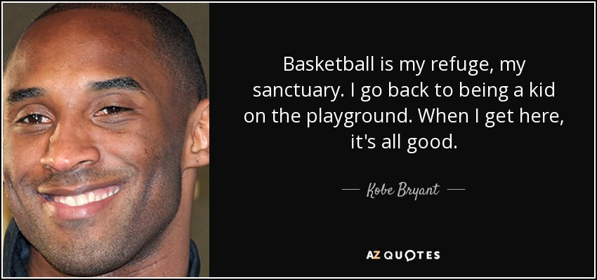 Basketball is my refuge, my sanctuary. I go back to being a kid on the playground. When I get here, it's all good. - Kobe Bryant