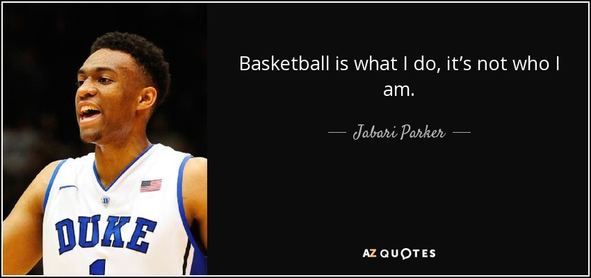 Basketball is what I do, it's not who I am. - Jabari Parker