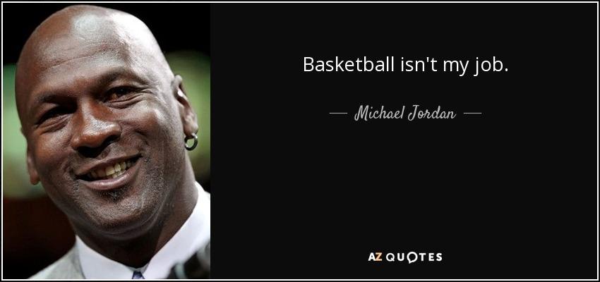 Basketball isn't my job. - Michael Jordan