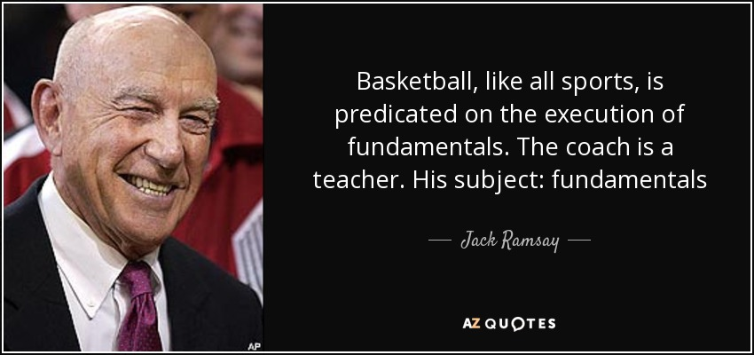 Basketball, like all sports, is predicated on the execution of fundamentals. The coach is a teacher. His subject: fundamentals - Jack Ramsay
