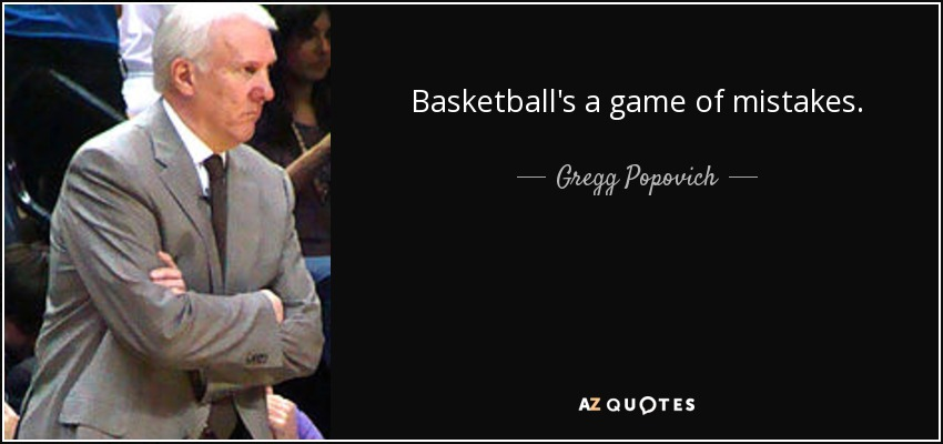 Basketball's a game of mistakes. - Gregg Popovich