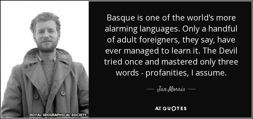 Basque is one of the world's more alarming languages. Only a handful of adult foreigners, they say, have ever managed to learn it. The Devil tried once and mastered only three words - profanities, I assume. - Jan Morris