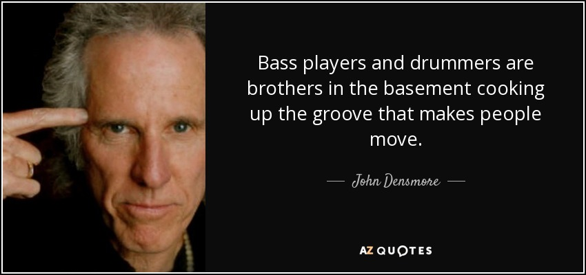 Bass players and drummers are brothers in the basement cooking up the groove that makes people move. - John Densmore
