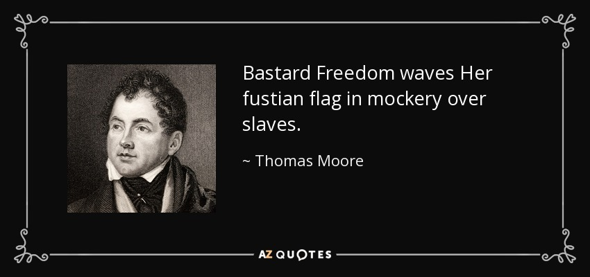 Bastard Freedom waves Her fustian flag in mockery over slaves. - Thomas Moore