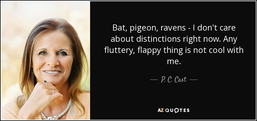 Bat, pigeon, ravens - I don't care about distinctions right now. Any fluttery, flappy thing is not cool with me. - P. C. Cast