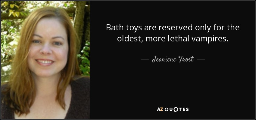 Bath toys are reserved only for the oldest, more lethal vampires. - Jeaniene Frost