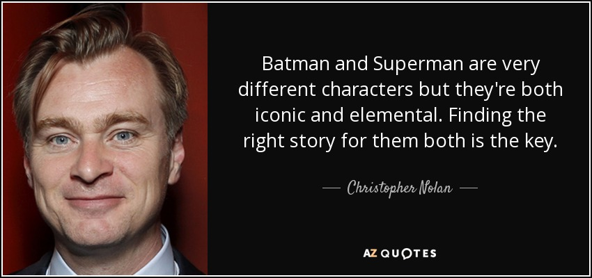 Batman and Superman are very different characters but they're both iconic and elemental. Finding the right story for them both is the key. - Christopher Nolan
