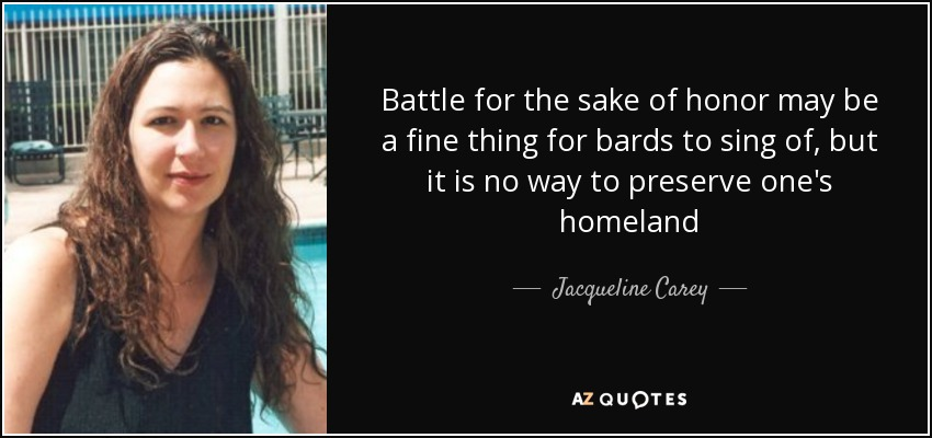 Battle for the sake of honor may be a fine thing for bards to sing of, but it is no way to preserve one's homeland - Jacqueline Carey
