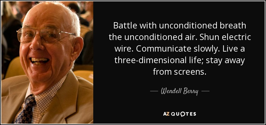 Battle with unconditioned breath the unconditioned air. Shun electric wire. Communicate slowly. Live a three-dimensional life; stay away from screens. - Wendell Berry