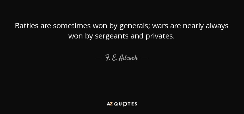 Battles are sometimes won by generals; wars are nearly always won by sergeants and privates. - F. E. Adcock