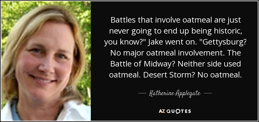 Battles that involve oatmeal are just never going to end up being historic, you know?