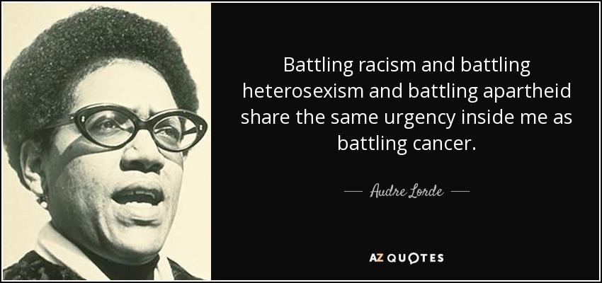 Battling racism and battling heterosexism and battling apartheid share the same urgency inside me as battling cancer. - Audre Lorde