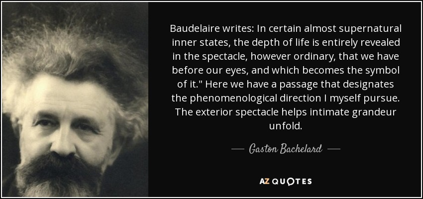 Baudelaire writes: In certain almost supernatural inner states, the depth of life is entirely revealed in the spectacle, however ordinary, that we have before our eyes, and which becomes the symbol of it.