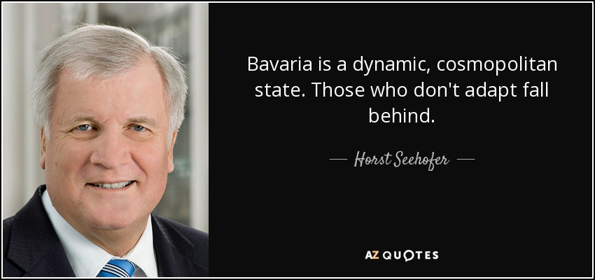 Bavaria is a dynamic, cosmopolitan state. Those who don't adapt fall behind. - Horst Seehofer