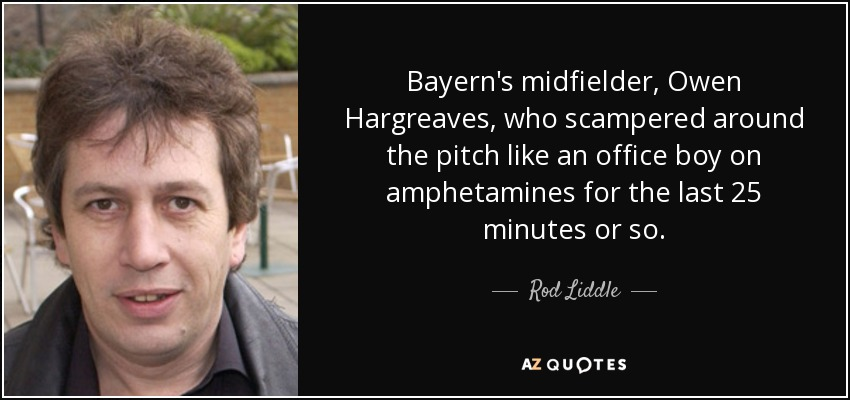 Bayern's midfielder, Owen Hargreaves, who scampered around the pitch like an office boy on amphetamines for the last 25 minutes or so. - Rod Liddle